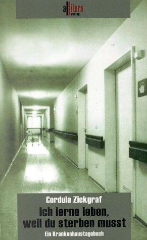 Ich lerne leben, weil du sterben musst: Ein Krankenhaustagebuch - Cordula Zickgraf