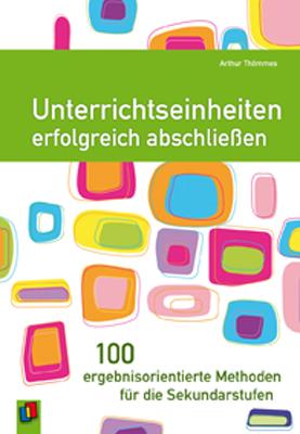 Unterrichtseinheiten erfolgreich abschließen. 100 ergebnisorientierte Methoden für die Sek. - Arthur Thömmes
