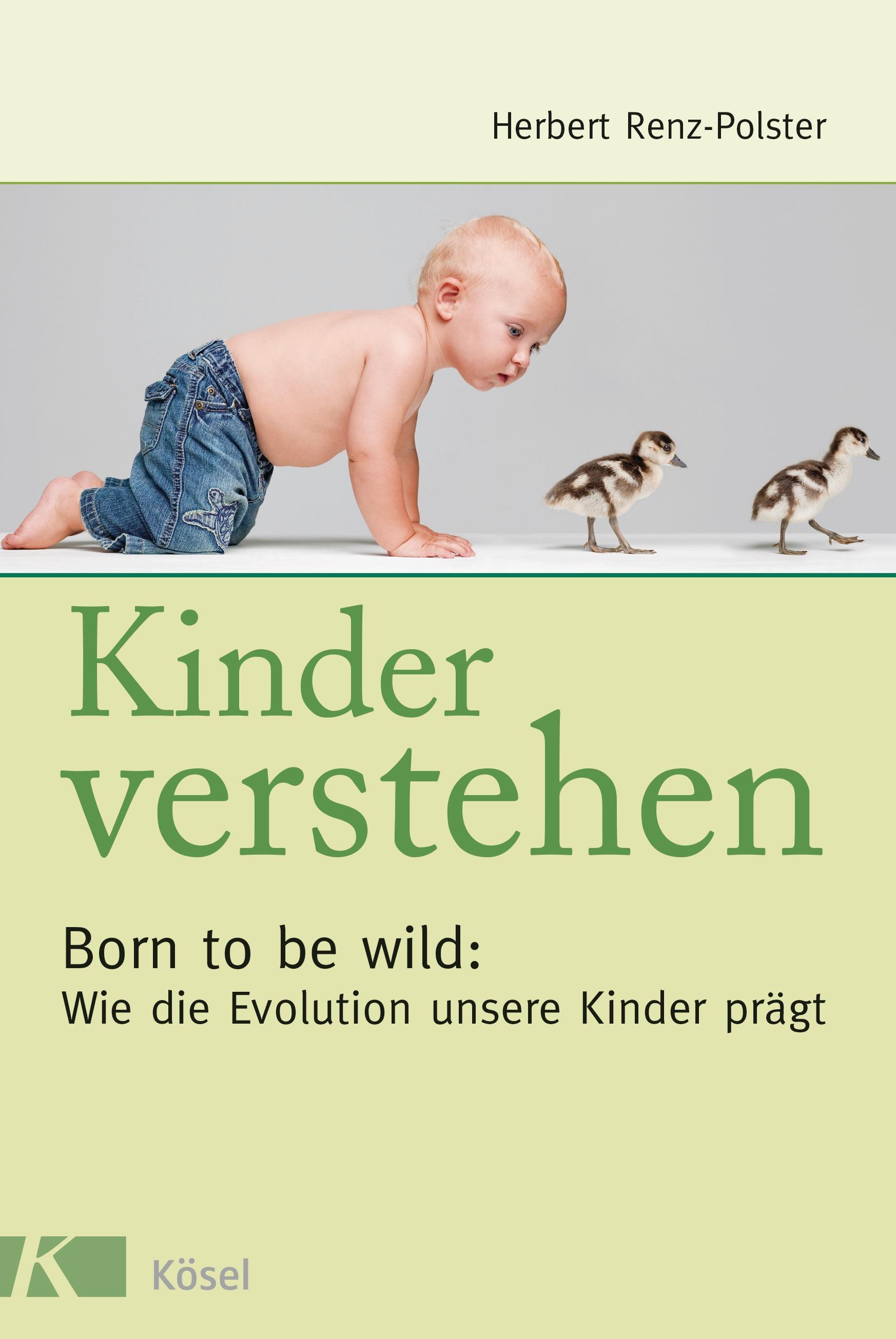 Kinder verstehen. Born to be wild: Wie die Evolution unsere Kinder prägt. Mit einem Vorwort von Remo Largo - Herbert Ren