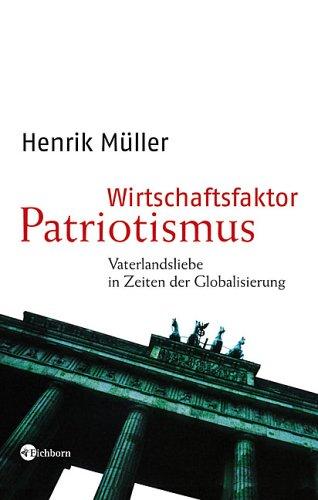 Wirtschaftsfaktor Patriotismus. Vaterlandsliebe in Zeiten der Globalisierung - Henrik Müller