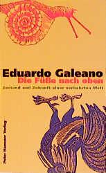 Die Füße nach oben: Zustand und Zukunft einer verkehrten Welt - Eduardo Galeano