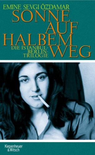 Sonne auf halben Weg: Die Berlin-Istanbul-Triologie - Emine Sevgi Özdamar