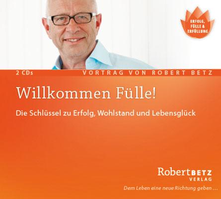 Willkommen Fülle: Der Schlüssel zu Erfolg, Wohlstand und Lebensglück - Robert Betz
