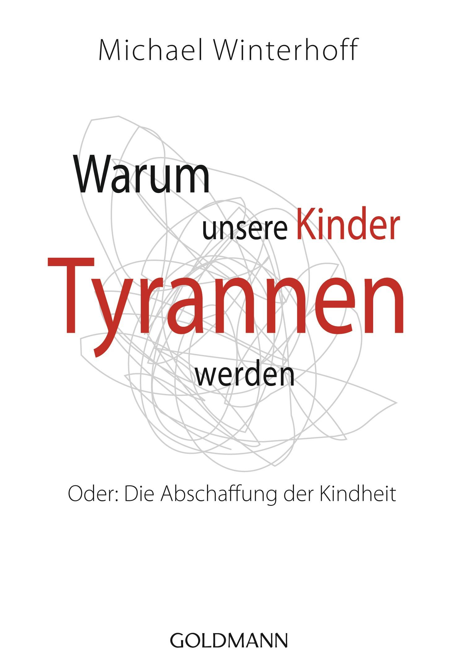 Warum unsere Kinder Tyrannen werden: Oder: Die Abschaffung der Kindheit - Michael Winterhoff