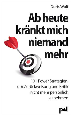 Ab heute kränkt mich niemand mehr: 101 Power-Strategien, um Zurückweisung und Kritik nicht mehr persönlich zu nehmen - D