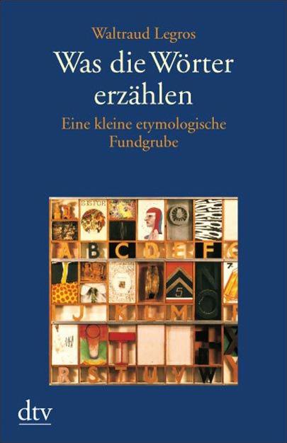 Was die Wörter erzählen: Eine kleine etymologische Fundgrube - Waltraud Legros