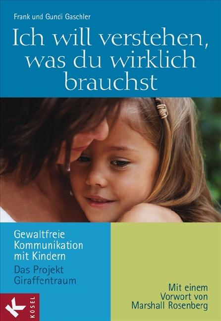 Ich will verstehen, was du wirklich brauchst: Gewaltfreie Kommunikation mit Kindern - Das Projekt Giraffentraum. Mit ein