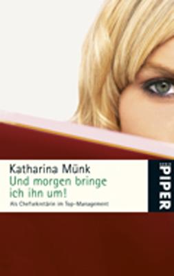 Und morgen bringe ich ihn um!: Als Chefsekretärin im Top-Management - Katharina Münk