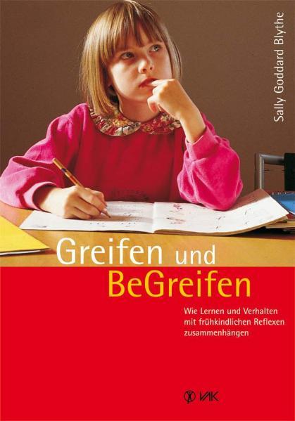 Greifen und Be-Greifen: Wie Lernen und Verhalten mit frühkindlichen Reflexen zusammenhängen - Sally Goddard Blythe