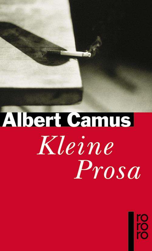 Kleine Prosa: Nobelpreisrede. Der Künstler und seine Zeit. Licht und Schatten. Briefe an einen deutschen Freund. Der Abtrünnige oder Ein verwirrter Geist. Die Stummen. Der Gast (rororo) - Albert Camus