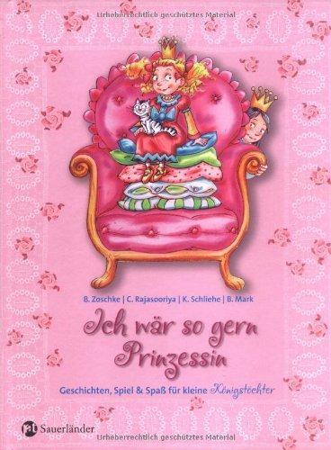Ich wär so gern Prinzessin: Geschichten, Spiel und Spass für kleine Königstöchter - Barbara Zoschke