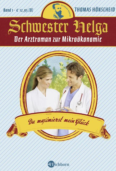 Schwester Helga - Du maximierst mein Glück: Der Arztroman zur Mikroökonomie - Thomas Hönscheid von der Lancken
