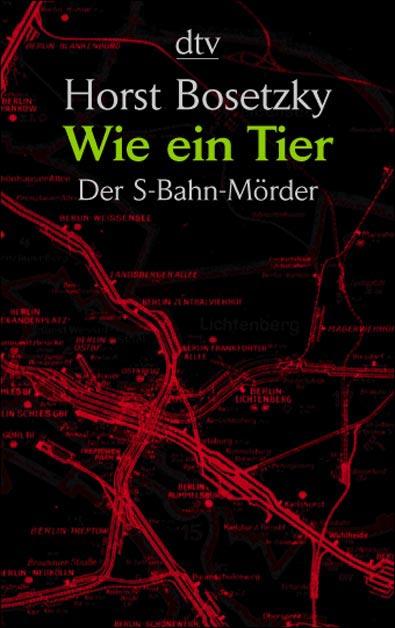 Wie ein Tier: Der S-Bahn-Mörder - Horst Bosetzky