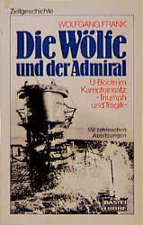 Die Wölfe und der Admiral. U-Boote im Kampfeinsatz. Triumph und Tragik. - Wolfgang Frank