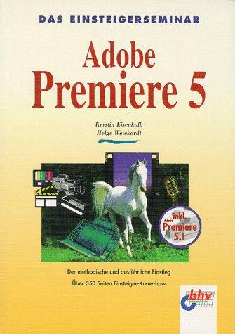 Das Einsteigerseminar Adobe Premiere 5. Der methodische und ausführliche Einstieg - Kerstin Eisenkolb