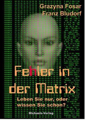Fehler in der Matrix: Leben Sie nur, oder wissen Sie schon? - Franz Bludorf