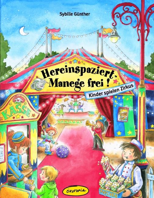 Hereinspaziert-Manege frei!: Kinder spielen Zirkus - Sybille Günther
