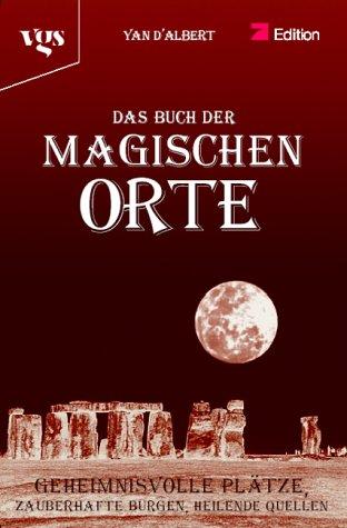 Das Buch der Magischen Orte. Geheimnisvolle Plätze, Zauberhafte Burgen, Heilende Quellen - Yan d´ Albert