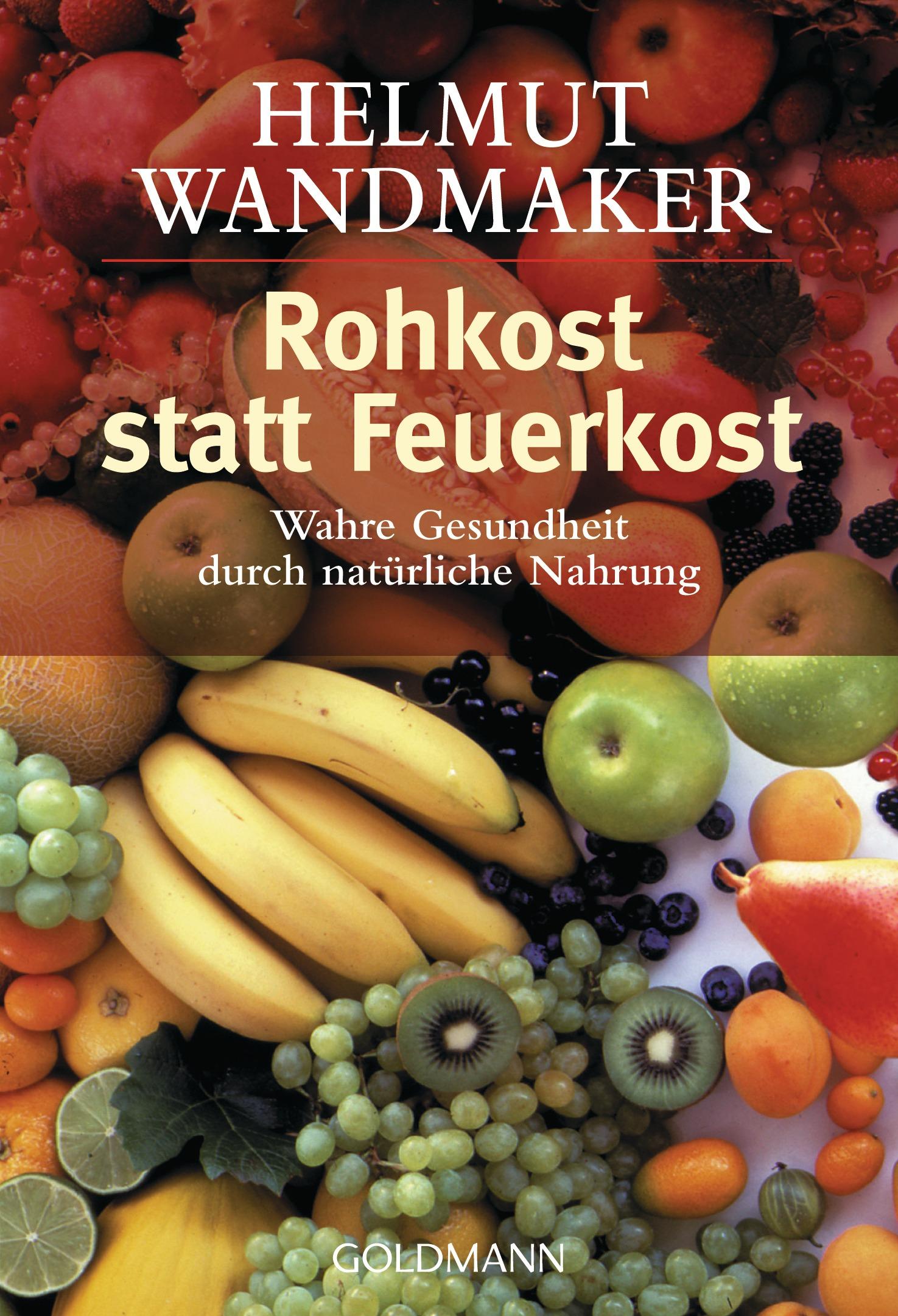 Rohkost statt Feuerkost: Wahre Gesundheit durch natürliche Nahrung - Helmut Wandmaker