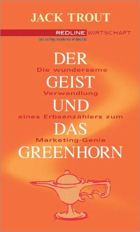 Der Geist und das Greenhorn .Die wundersame Verwandlung vom Erbsenzähler zum Marketing-Genie - Jack Trout