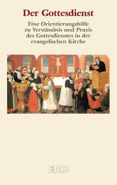 Der Gottesdienst: Eine Orientierungshilfe zu Verständnis und Praxis des Gottesdienstes in der evangelischen Kirche