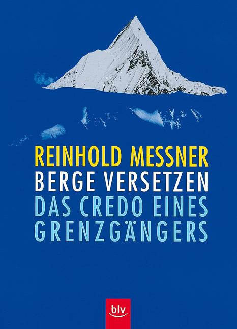 Berge versetzen: Das Credo eines Grenzgängers - Reinhold Messner