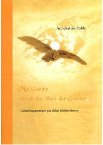 Mit Goethe durch die Welt der Geister. Kurzfassung: Geisterbegegnungen aus vielen Jahrhunderten - Annekatrin Puhle
