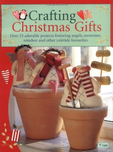 Crafting Christmas Gifts: 25 Adorable Projects Featuring Angels, Snowmen, Reindeer and Other Yuletide Favourites - Tone Finnanger