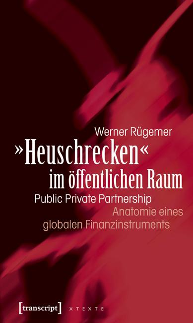 »Heuschrecken« im öffentlichen Raum: Public Private Partnership - Anatomie eines globalen Finanzinstruments - Werner Rügemer