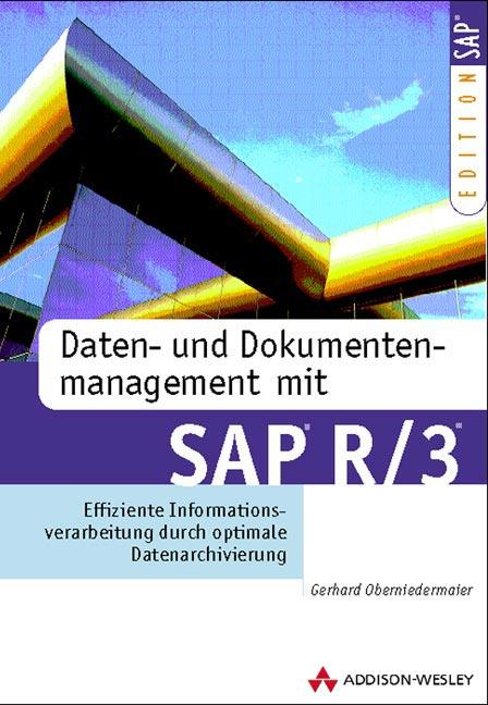 Daten- und Dokumentenmanagement mit SAP R/3 . Effiziente Informationsverarbeitung durch optimale Datenarchivierung - G Oberniedermaier