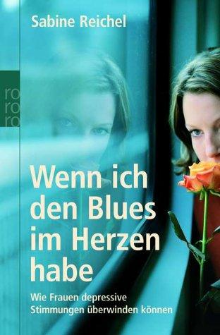 Wenn ich den Blues im Herzen habe. Wie Frauen depressive Stimmungen überwinden können - Sabine Reichel