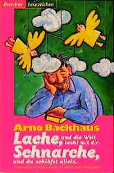 Lache, und die Welt lacht mit dir! Schnarche, und du schläfst allein! Humorvolles, Hintergründiges und allerlei mehr Witzigkeiten - Arno Backhaus