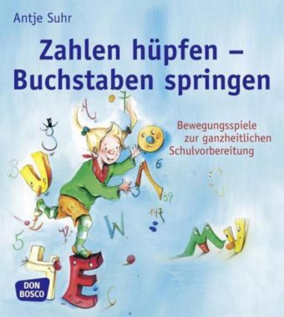 Zahlen hüpfen - Buchstaben springen: Bewegungsspiele zur ganzheitlichen Schulvorbereitung - Antje Suhr
