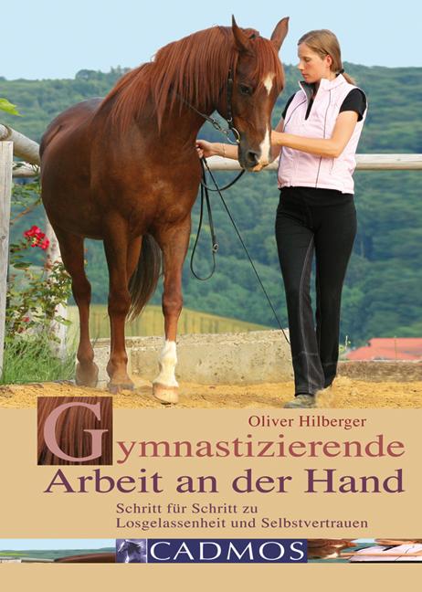 Gymnastizierende Arbeit an der Hand: Schritt für Schritt zu Losgelassenheit und Selbstvertrauen - Oliver Hilberger