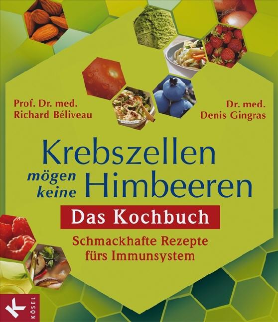 Krebszellen mögen keine Himbeeren: Das Kochbuch: Schmackhafte Rezepte fürs Immunsystem - - Richard Béliveau
