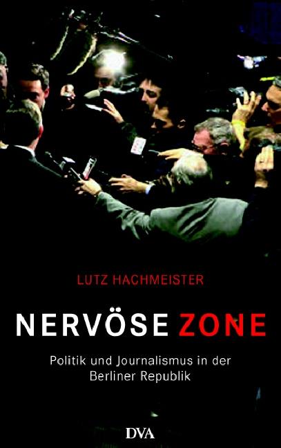 Nervöse Zone: Politik und Journalismus in der Berliner Republik - Lutz Hachmeister
