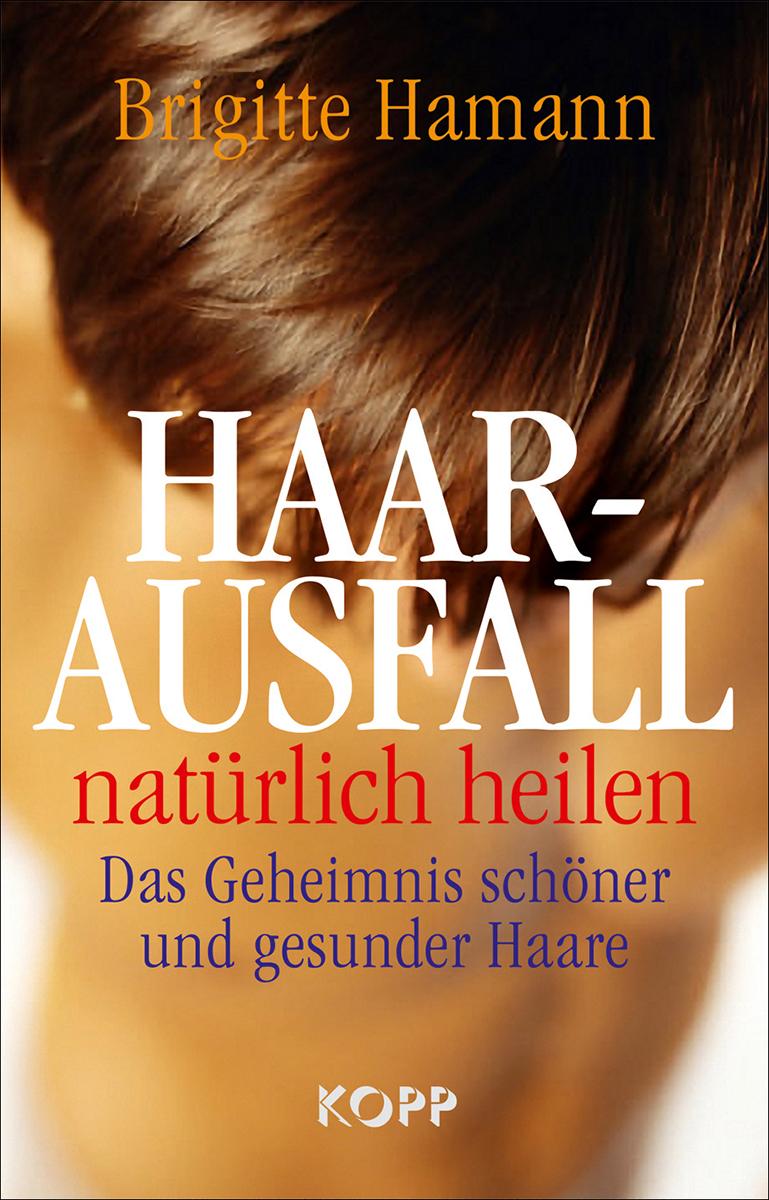 Haarausfall natürlich heilen: Das Geheimnis schöner und gesunder Haare - Brigitte Hamann