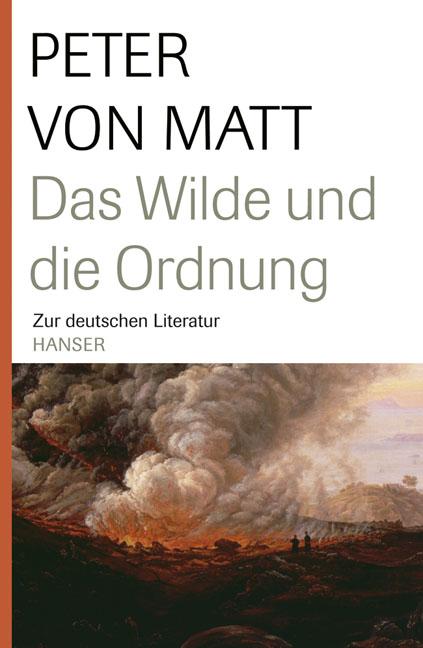 Das Wilde und die Ordnung: Zur deutschen Literatur - Peter von Matt