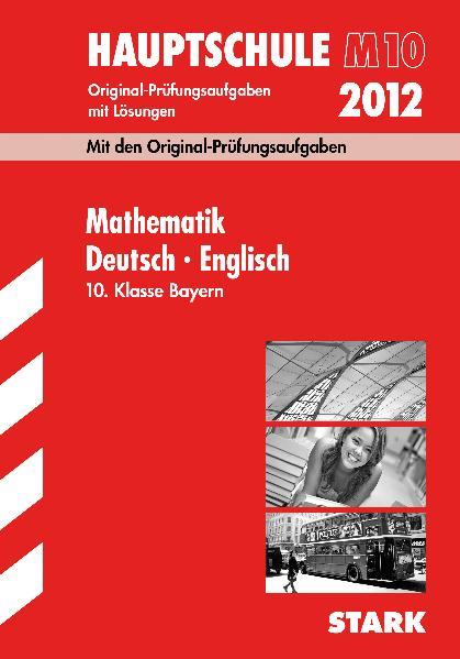 Hauptschule 2012: Bayern 10 Klasse - Deutsch, Mathematik, Englisch, Abschluss-Prüfungsaufgaben mit Lösungen [16. Aufalge 2011]