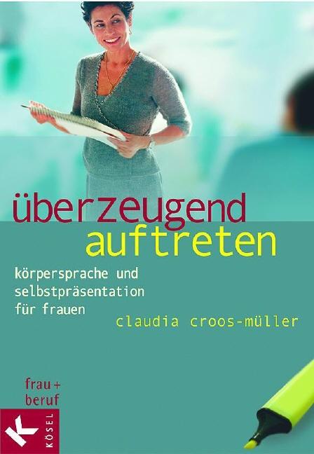 Überzeugend auftreten: Körpersprache und Selbstpräsentation für Frauen - Claudia Croos-Müller
