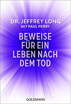 Beweise für ein Leben nach dem Tod: Die umfassende Dokumentation von Nahtodeserfahrungen aus der ganzen Welt - Jeffrey L