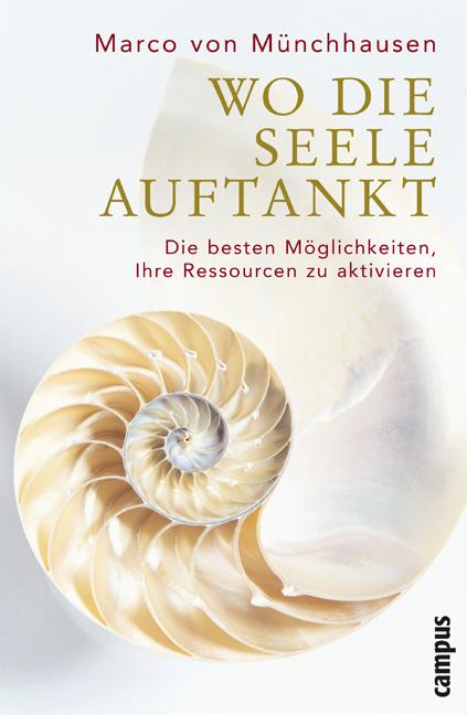 Wo die Seele auftankt: Die besten Möglichkeiten, Ihre Ressourcen zu aktivieren - Marco von Münchhausen