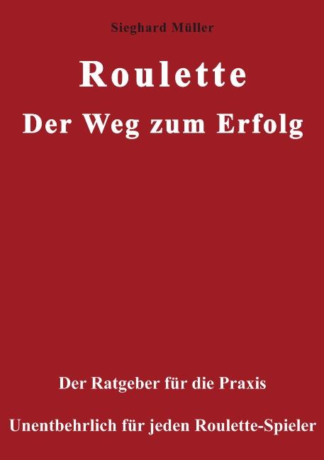 Roulette. Der Weg zum Erfolg: Der Ratgeber für die Praxis. Unentbehrlich für jeden Roulette-Spieler - Sieghard Müller