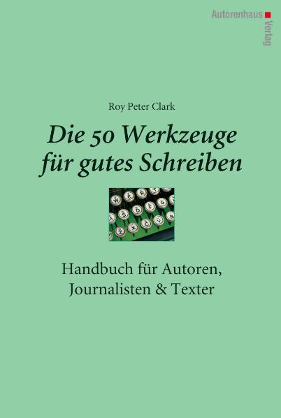 Die 50 Werkzeuge für gutes Schreiben - Handbuch für Autoren, Journalisten, Texter - Roy Peter Clark