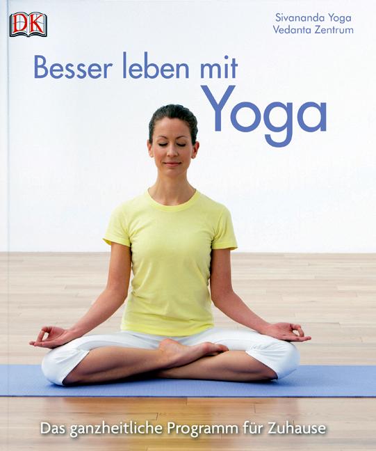 Besser leben mit Yoga: Das ganzheitliche Programm für zu Hause - Sivananda Yoga Vedanta Zentrum