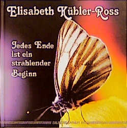 Jedes Ende ist ein strahlender Beginn - Elisabeth Kübler-Ross