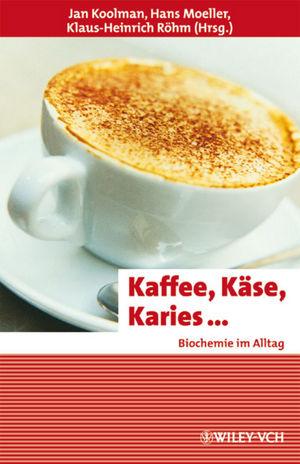 Kaffee, Käse, Karies ...: Biochemie im Alltag (...
