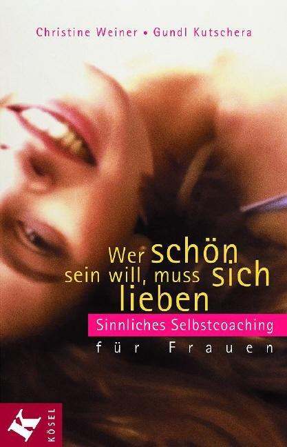 Wer schön sein will, muss sich lieben: Sinnliches Selbstcoaching für Frauen - Christine Weiner