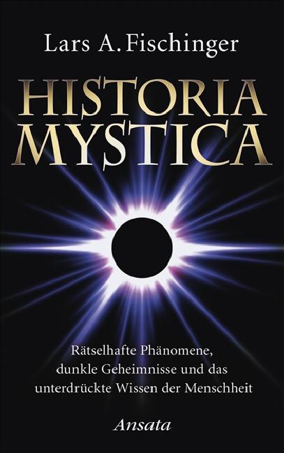 Historia Mystica: Rätselhafte Phänomene, dunkle Geheimnisse und das unterdrückte Wissen der Menschheit - Lars A. Fischin