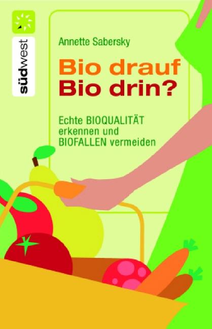Bio drauf - Bio drin?: Echte Bioqualität erkennen und Biofallen meiden - Annette Sabersky